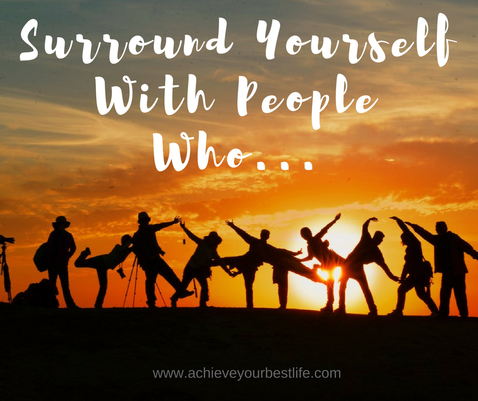 surround yourself with people who