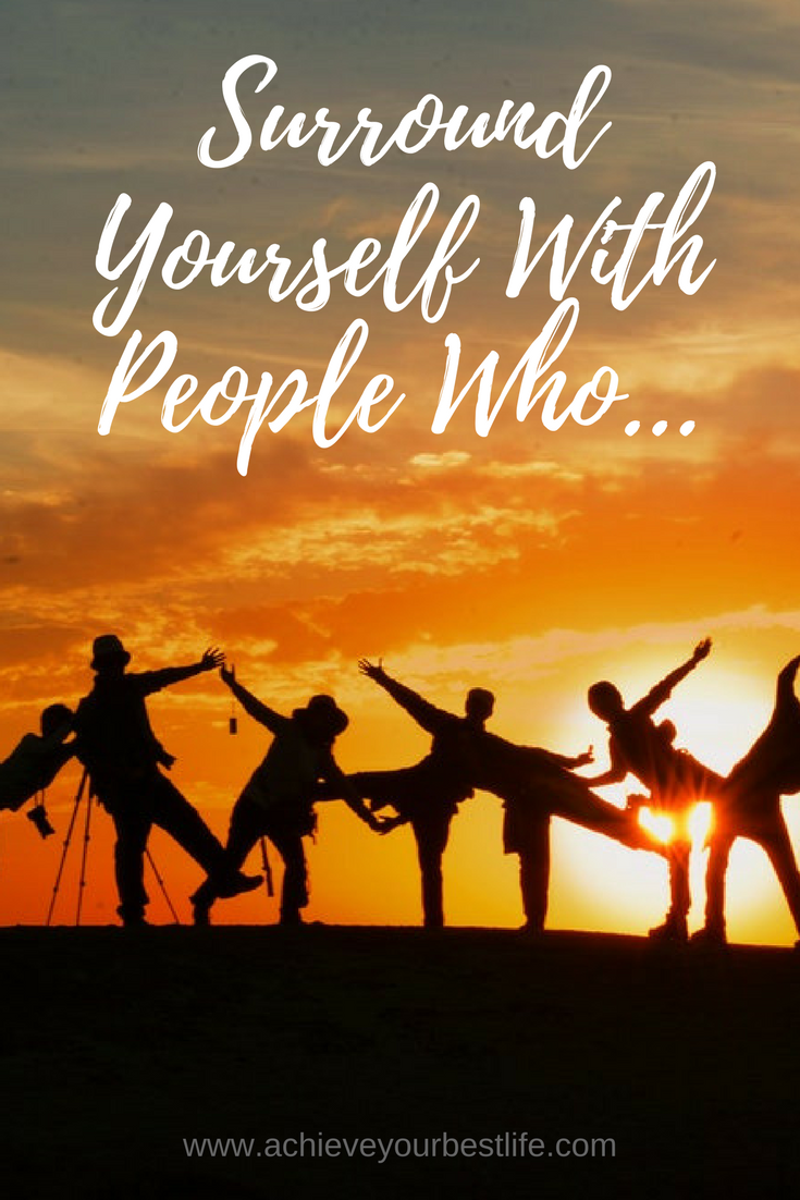 surround yourself with people who achieve your best life