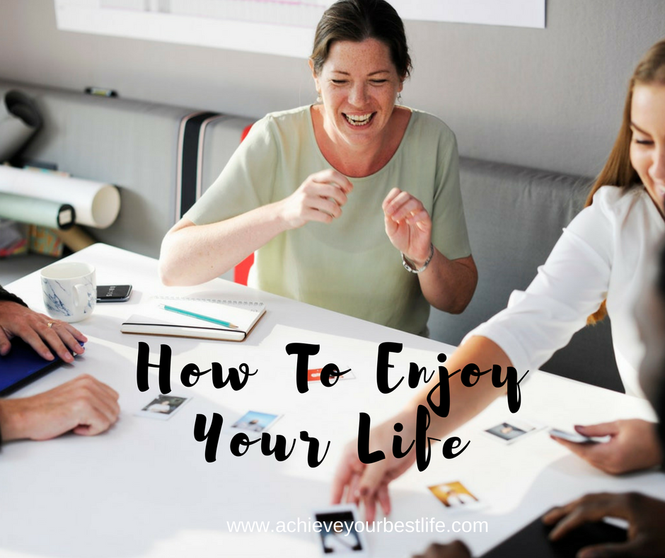how to enjoy your life enjoy life